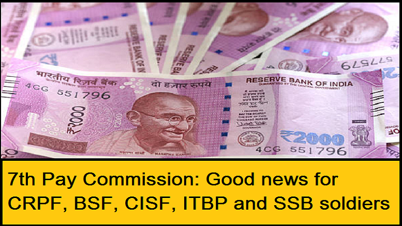 7th Pay Commission for CRPF, BSF, CISF, ITBP and SSB soldiers, 7th pay commission news, 7th pay commission latest news, seventh pay commission